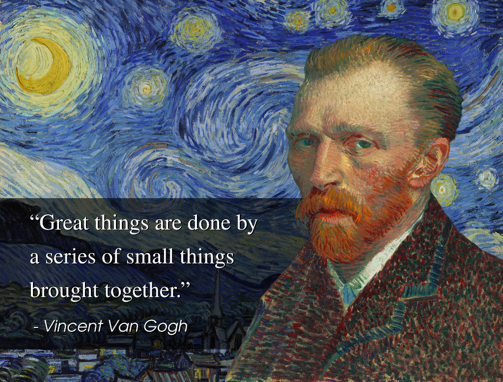 """""""Great things are done by a series of small things brought together."""" Vincent van Gogh"""